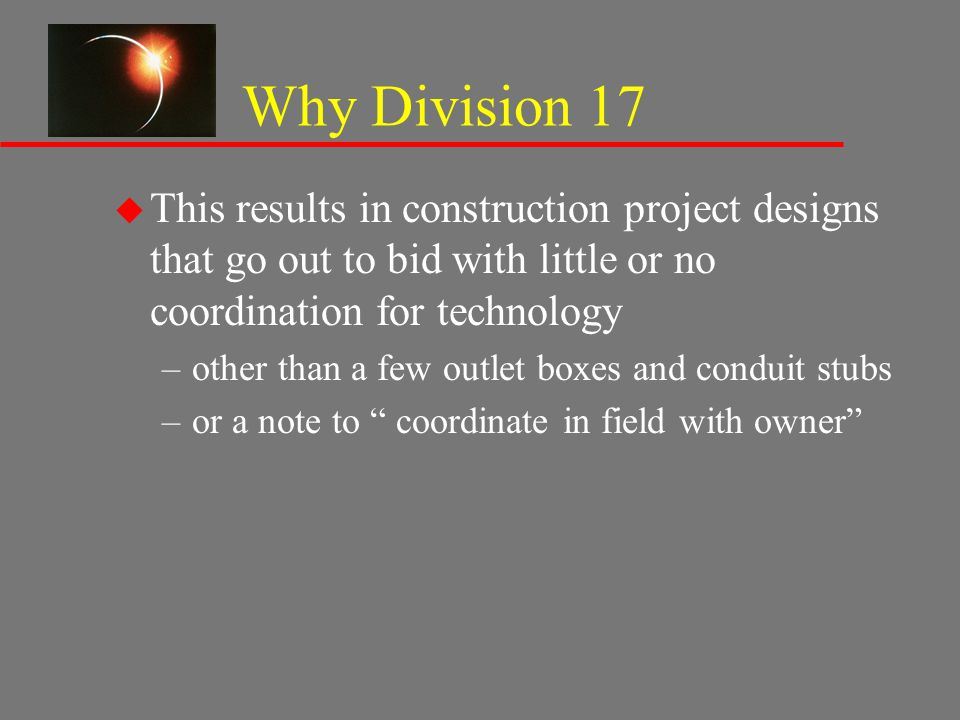 Why Division 17 u This results in construction project designs that go out to bid with little or no coordination for technology –other than a few outl