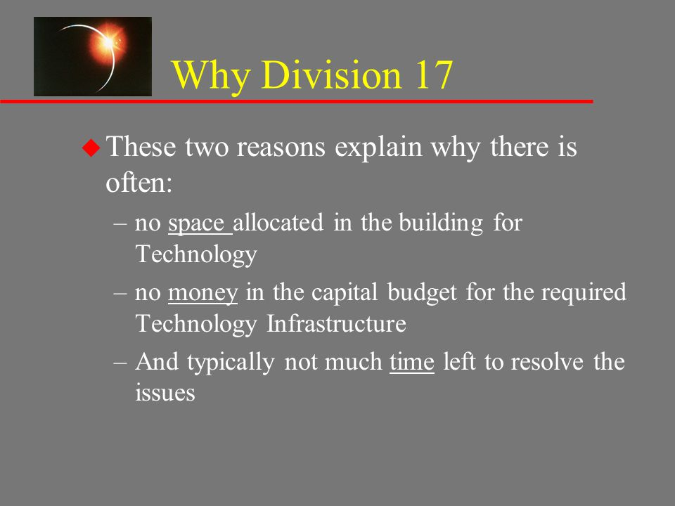 Why Division 17 u These two reasons explain why there is often: –no space allocated in the building for Technology –no money in the capital budget for