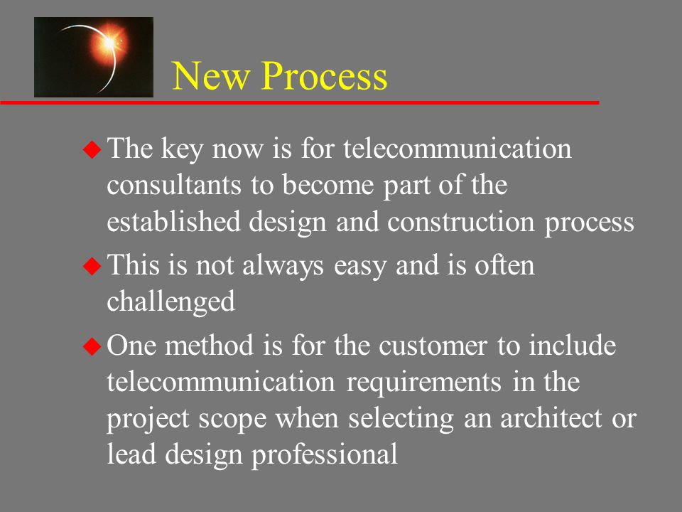 New Process u The key now is for telecommunication consultants to become part of the established design and construction process u This is not always