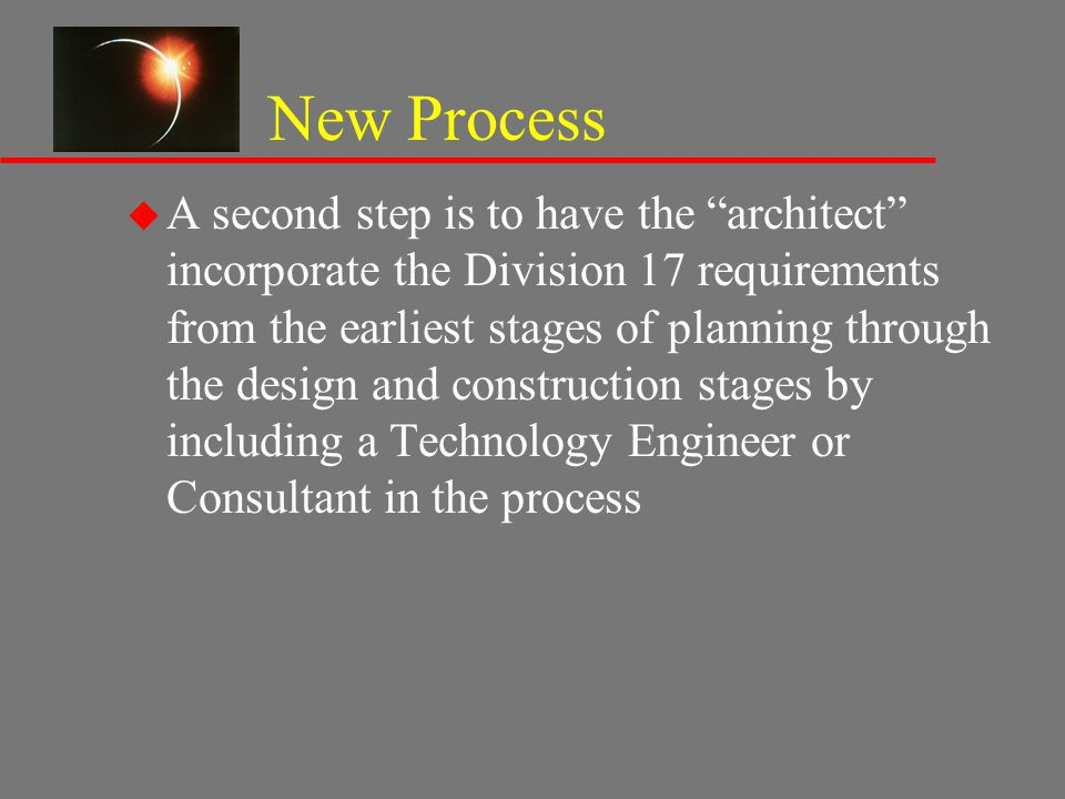 "New Process u A second step is to have the ""architect"" incorporate the Division 17 requirements from the earliest stages of planning through the desig"