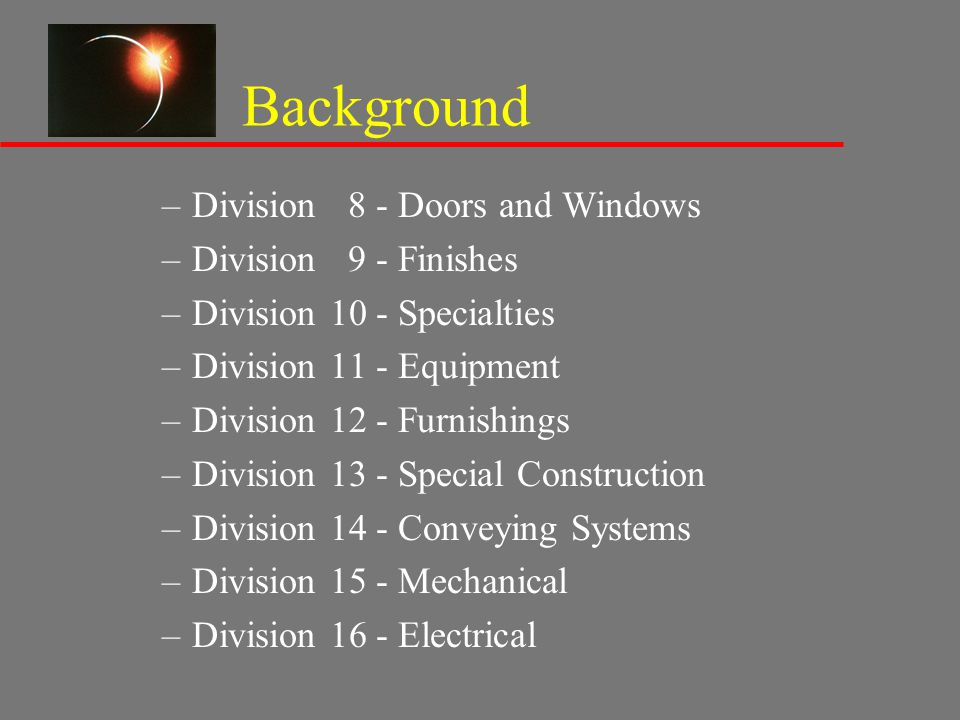 Background –Division 8 - Doors and Windows –Division 9 - Finishes –Division 10 - Specialties –Division 11 - Equipment –Division 12 - Furnishings –Divi