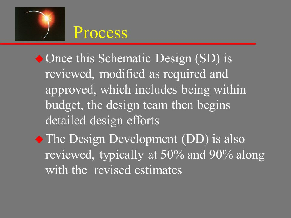 Process u Once this Schematic Design (SD) is reviewed, modified as required and approved, which includes being within budget, the design team then beg