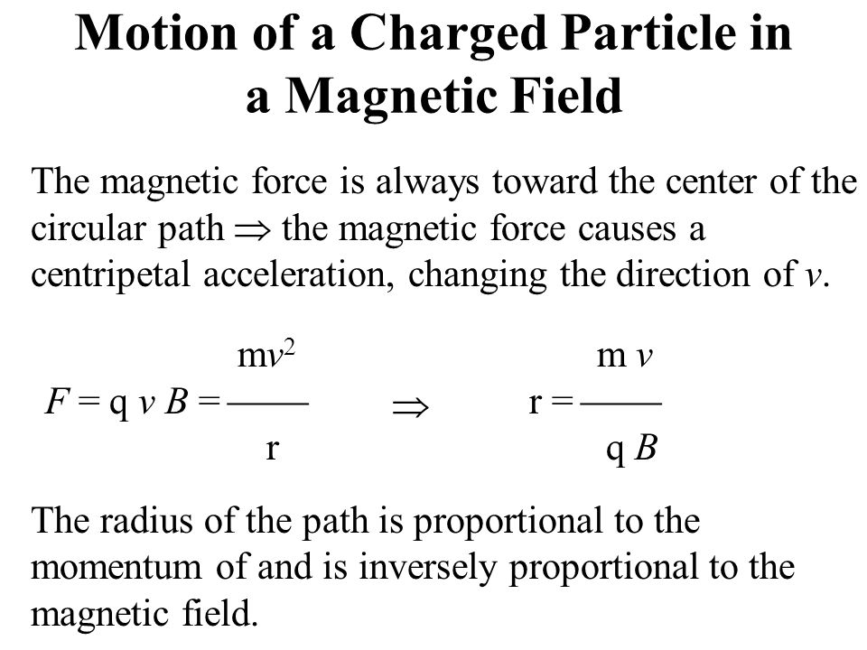 Motion of a Charged Particle in a Magnetic Field The magnetic force is always toward the center of the circular path  the magnetic force causes a centripetal acceleration, changing the direction of v.