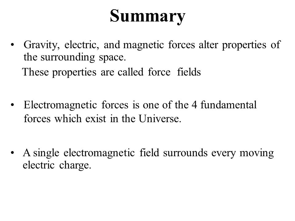 Summary Gravity, electric, and magnetic forces alter properties of the surrounding space. These properties are called force fields. A single electroma