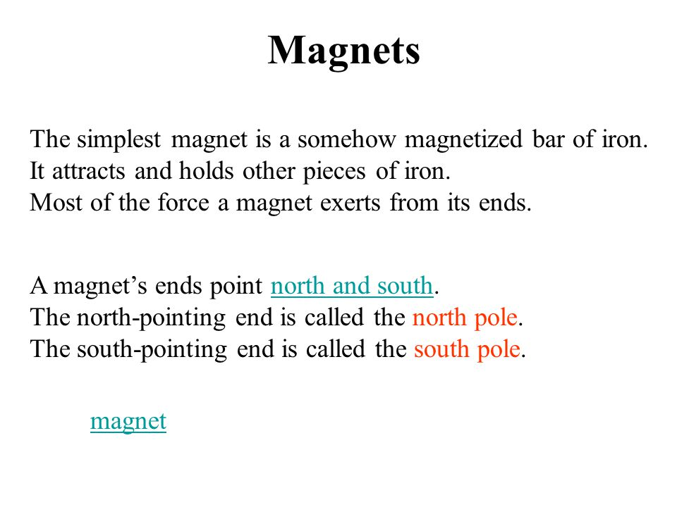 Magnets The simplest magnet is a somehow magnetized bar of iron. It attracts and holds other pieces of iron. Most of the force a magnet exerts from it