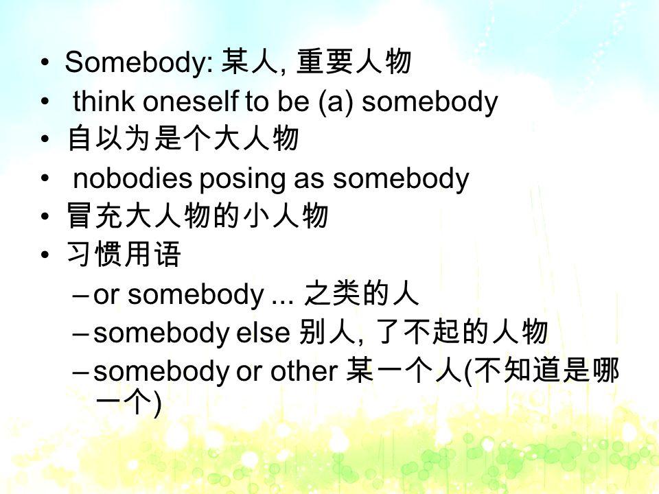 Somebody: 某人, 重要人物 think oneself to be (a) somebody 自以为是个大人物 nobodies posing as somebody 冒充大人物的小人物 习惯用语 –or somebody...
