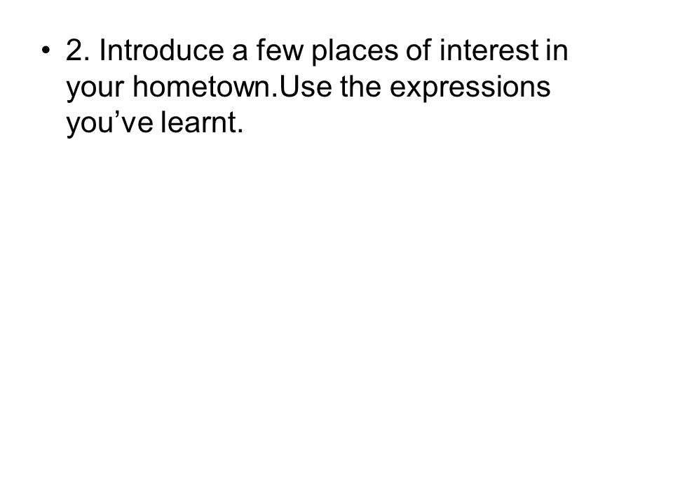 2. Introduce a few places of interest in your hometown.Use the expressions you've learnt.