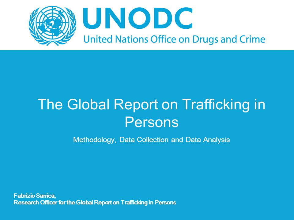 The Global Report on Trafficking in Persons Methodology, Data Collection and Data Analysis Fabrizio Sarrica, Research Officer for the Global Report on Trafficking in Persons