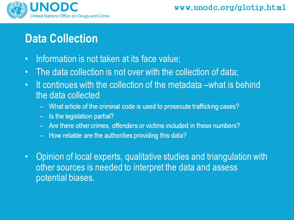 Data Collection Information is not taken at its face value; The data collection is not over with the collection of data; It continues with the collection of the metadata –what is behind the data collected –What article of the criminal code is used to prosecute trafficking cases.