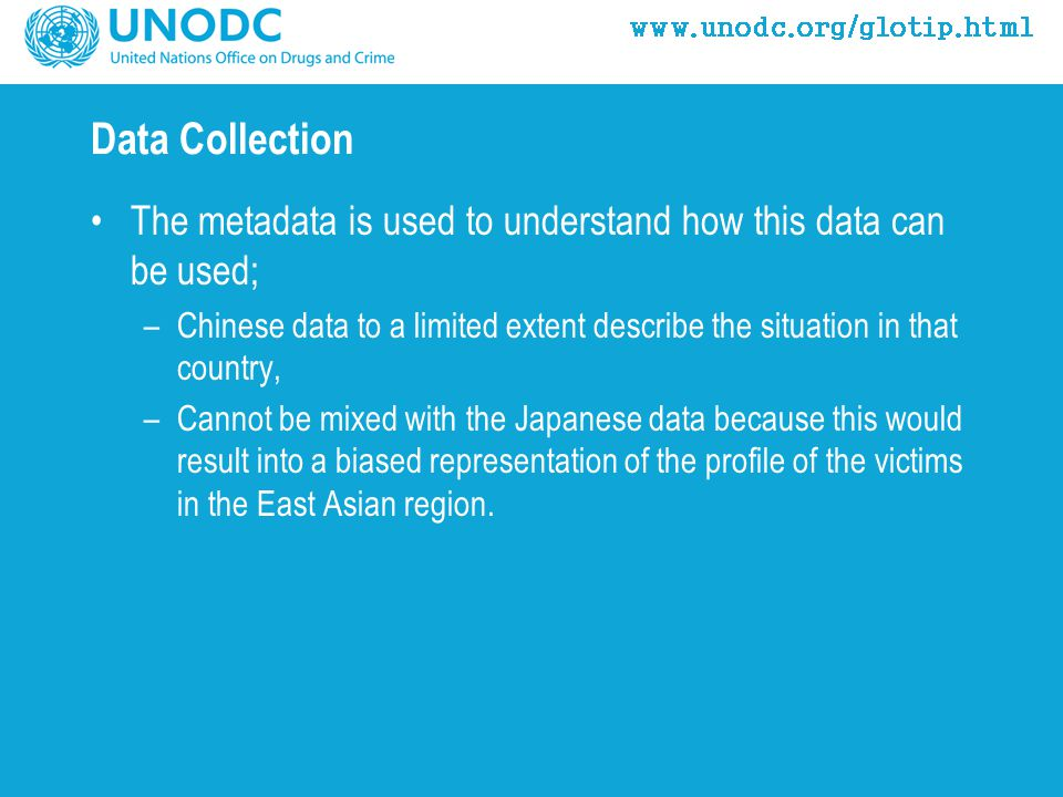 Data Collection The metadata is used to understand how this data can be used; –Chinese data to a limited extent describe the situation in that country, –Cannot be mixed with the Japanese data because this would result into a biased representation of the profile of the victims in the East Asian region.