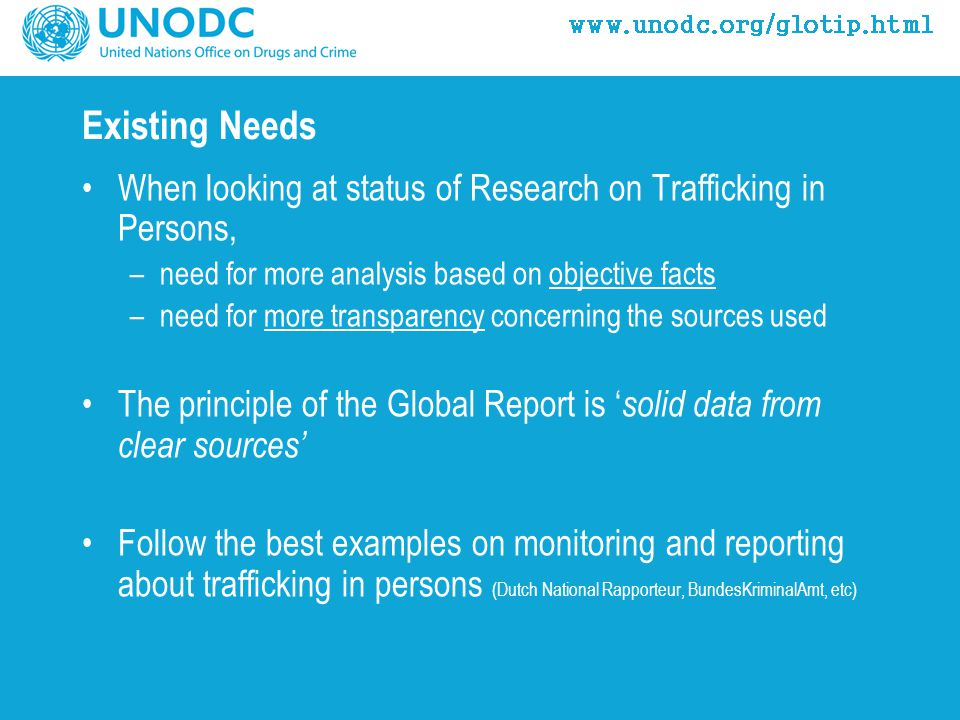 Existing Needs When looking at status of Research on Trafficking in Persons, –need for more analysis based on objective facts –need for more transparency concerning the sources used The principle of the Global Report is ' solid data from clear sources' Follow the best examples on monitoring and reporting about trafficking in persons (Dutch National Rapporteur, BundesKriminalAmt, etc)