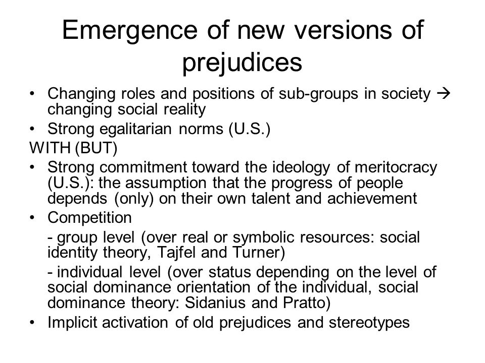 Emergence of new versions of prejudices Changing roles and positions of sub-groups in society  changing social reality Strong egalitarian norms (U.S.) WITH (BUT) Strong commitment toward the ideology of meritocracy (U.S.): the assumption that the progress of people depends (only) on their own talent and achievement Competition - group level (over real or symbolic resources: social identity theory, Tajfel and Turner) - individual level (over status depending on the level of social dominance orientation of the individual, social dominance theory: Sidanius and Pratto) Implicit activation of old prejudices and stereotypes