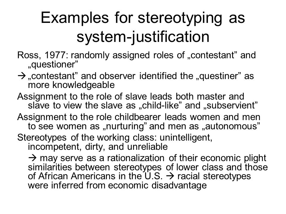 Consequences The way to change stereotypes is to change material reality Different groups across cultures should share esssentially the same stereotype contents if they share the same relative status in their respective societies Even negative stereotypes of dominant groups may serve the function of system-justification, as long as they indicate that the group is somehow well-suited for its status or role (men's assumed competitive qualities)