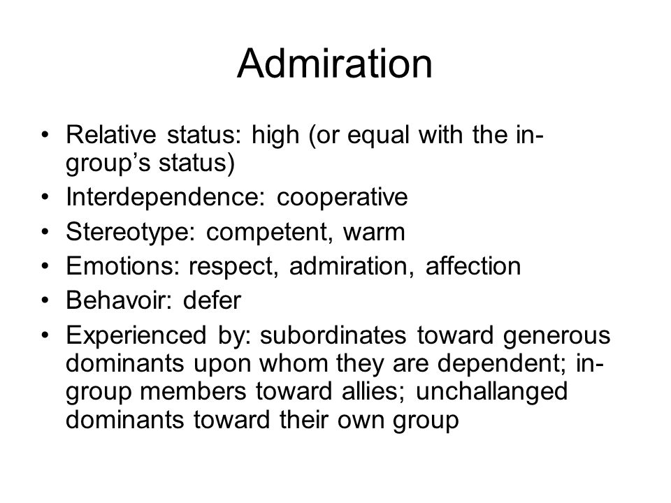 Admiration Relative status: high (or equal with the in- group's status) Interdependence: cooperative Stereotype: competent, warm Emotions: respect, admiration, affection Behavoir: defer Experienced by: subordinates toward generous dominants upon whom they are dependent; in- group members toward allies; unchallanged dominants toward their own group