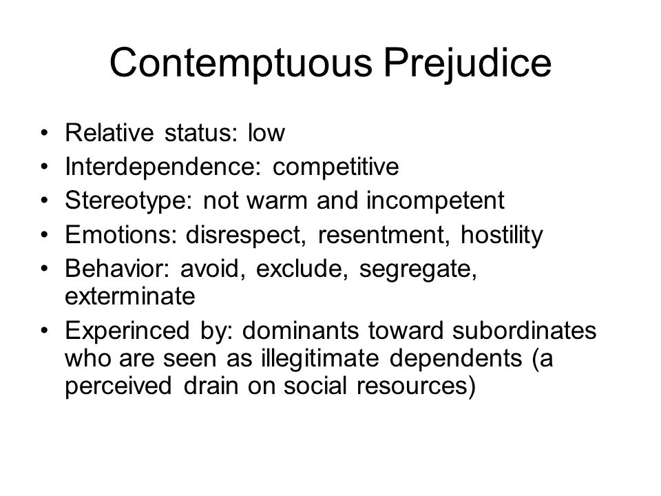 Contemptuous Prejudice Relative status: low Interdependence: competitive Stereotype: not warm and incompetent Emotions: disrespect, resentment, hostility Behavior: avoid, exclude, segregate, exterminate Experinced by: dominants toward subordinates who are seen as illegitimate dependents (a perceived drain on social resources)