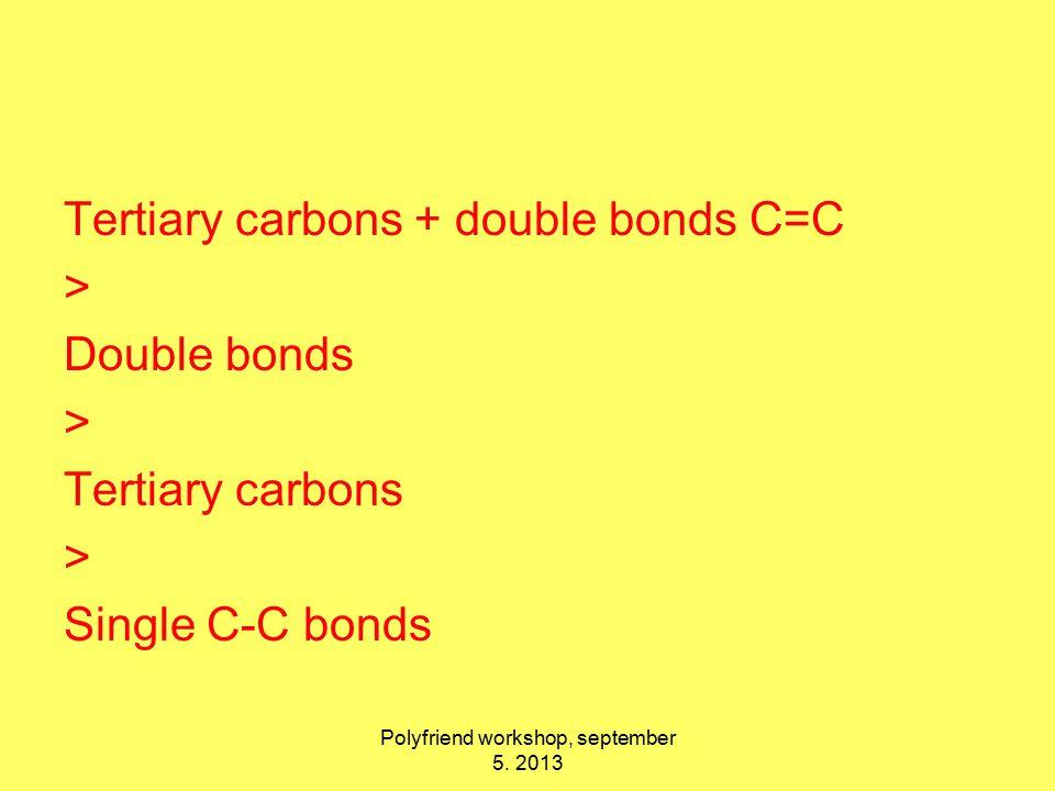 Tertiary carbons + double bonds C=C > Double bonds > Tertiary carbons > Single C-C bonds Polyfriend workshop, september 5.