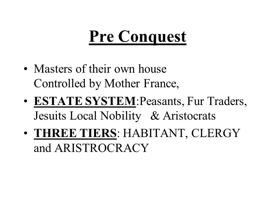 Pre Conquest Masters of their own house Controlled by Mother France, ESTATE SYSTEM:Peasants, Fur Traders, Jesuits Local Nobility & Aristocrats THREE TIERS: HABITANT, CLERGY and ARISTROCRACY