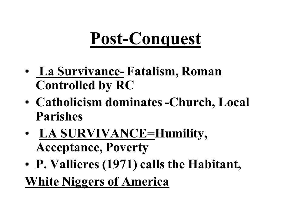 Post-Conquest La Survivance- Fatalism, Roman Controlled by RC Catholicism dominates -Church, Local Parishes LA SURVIVANCE=Humility, Acceptance, Povert