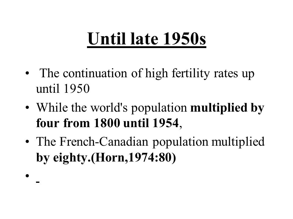 Until late 1950s The continuation of high fertility rates up until 1950 While the world s population multiplied by four from 1800 until 1954, The French ‑ Canadian population multiplied by eighty.(Horn,1974:80)