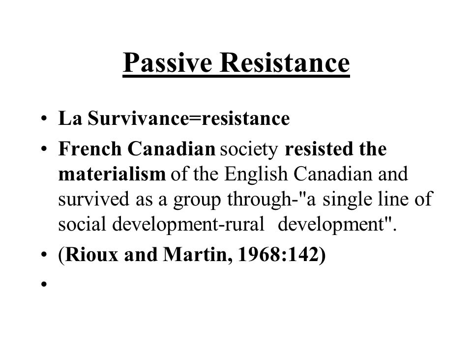 Passive Resistance La Survivance=resistance French Canadian society resisted the materialism of the English Canadian and survived as a group through- a single line of social development-rural development .