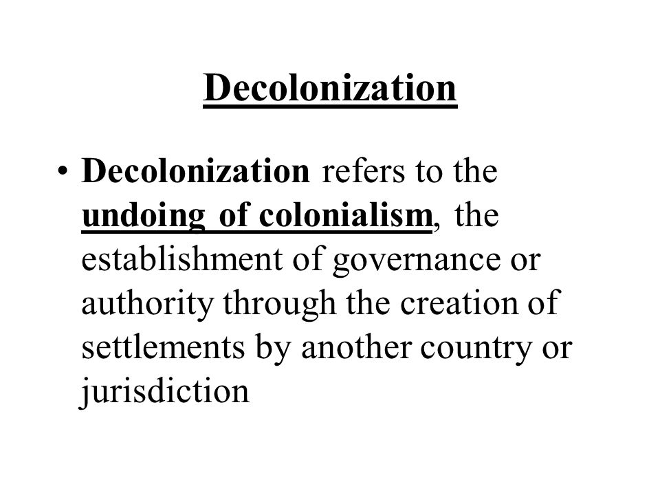 Decolonization Decolonization refers to the undoing of colonialism, the establishment of governance or authority through the creation of settlements by another country or jurisdiction