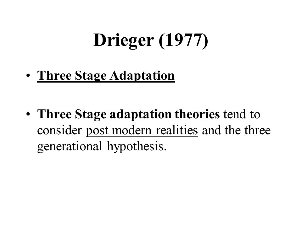 Drieger (1977) Three Stage Adaptation Three Stage adaptation theories tend to consider post modern realities and the three generational hypothesis.
