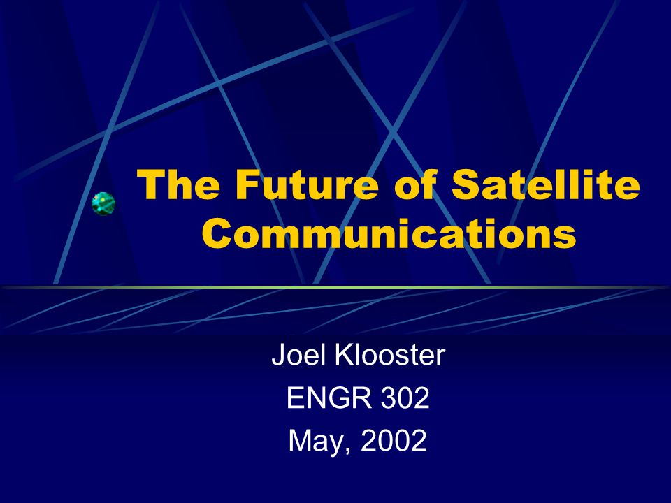 The Future of Satellite Communications Joel Klooster ENGR 302 May, 2002