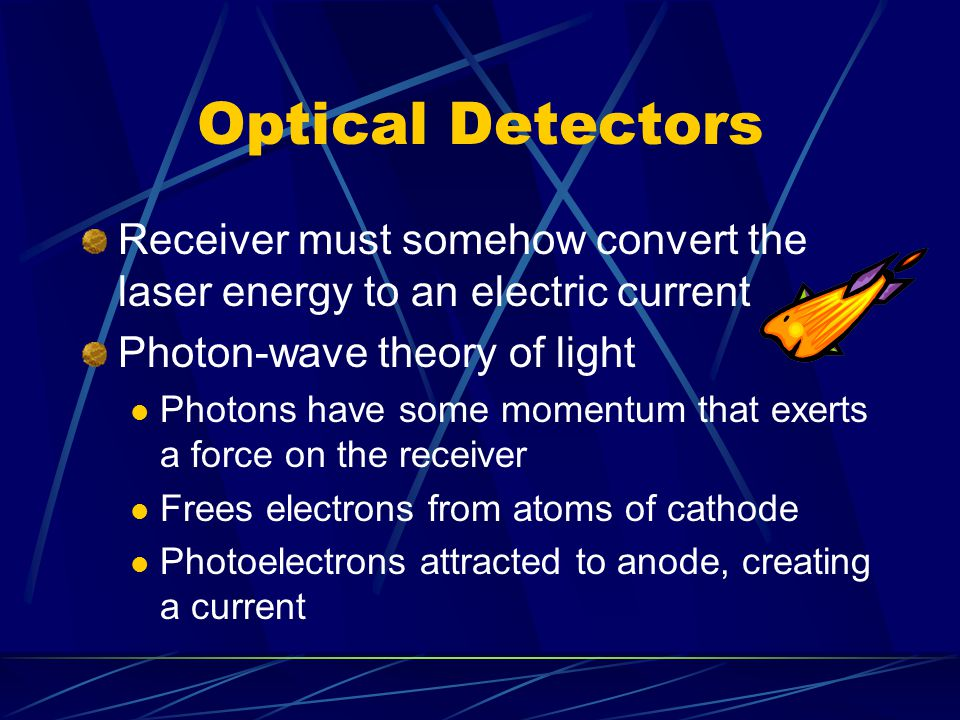Optical Detectors Receiver must somehow convert the laser energy to an electric current Photon-wave theory of light Photons have some momentum that exerts a force on the receiver Frees electrons from atoms of cathode Photoelectrons attracted to anode, creating a current