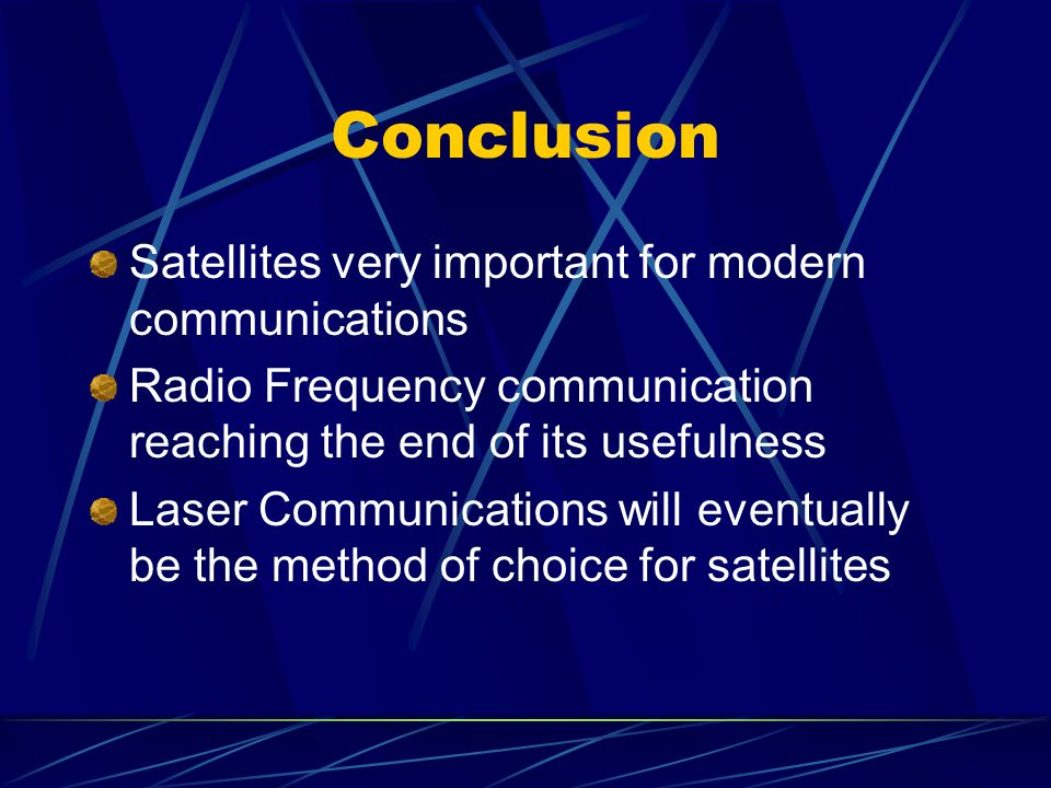 Conclusion Satellites very important for modern communications Radio Frequency communication reaching the end of its usefulness Laser Communications will eventually be the method of choice for satellites