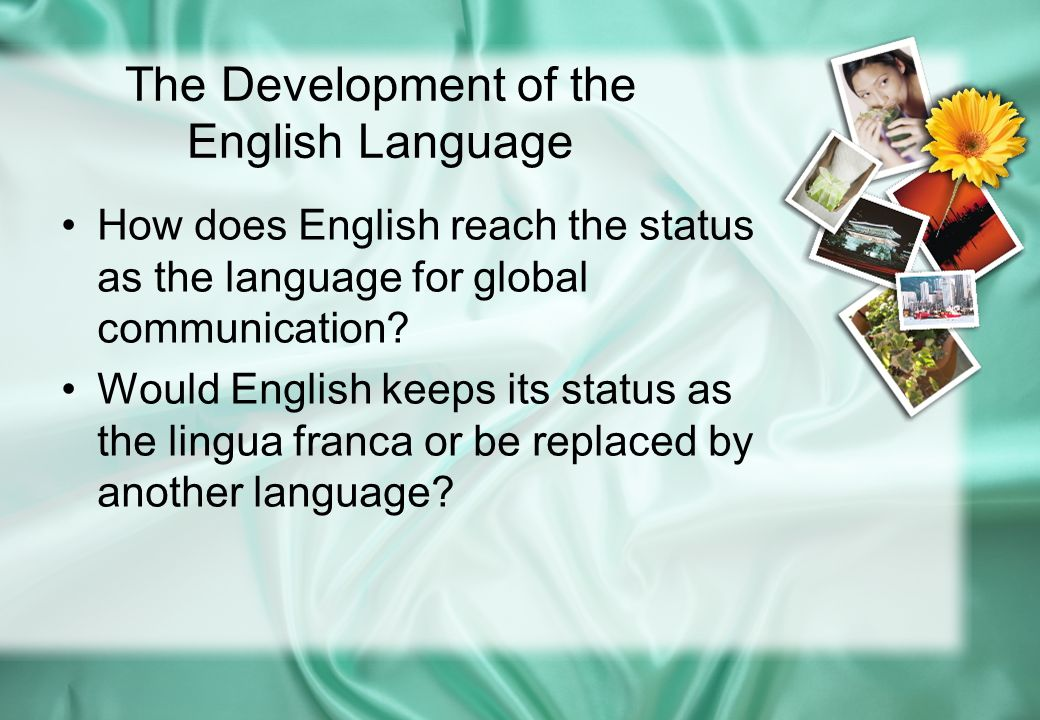 The Development of the English Language How does English reach the status as the language for global communication? Would English keeps its status as