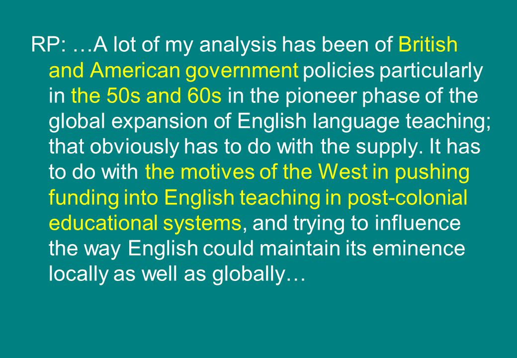 RP: …A lot of my analysis has been of British and American government policies particularly in the 50s and 60s in the pioneer phase of the global expansion of English language teaching; that obviously has to do with the supply.