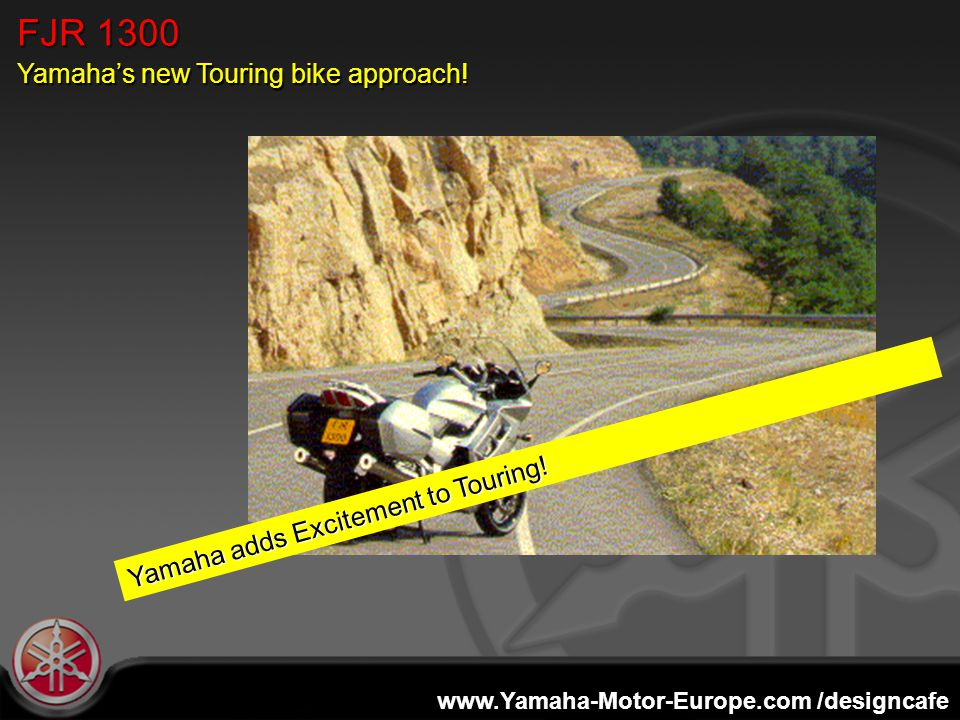 www.Yamaha-Motor-Europe.com /designcafe FJR 1300 Yamaha's new Touring bike approach! Yamaha adds Excitement to Touring!