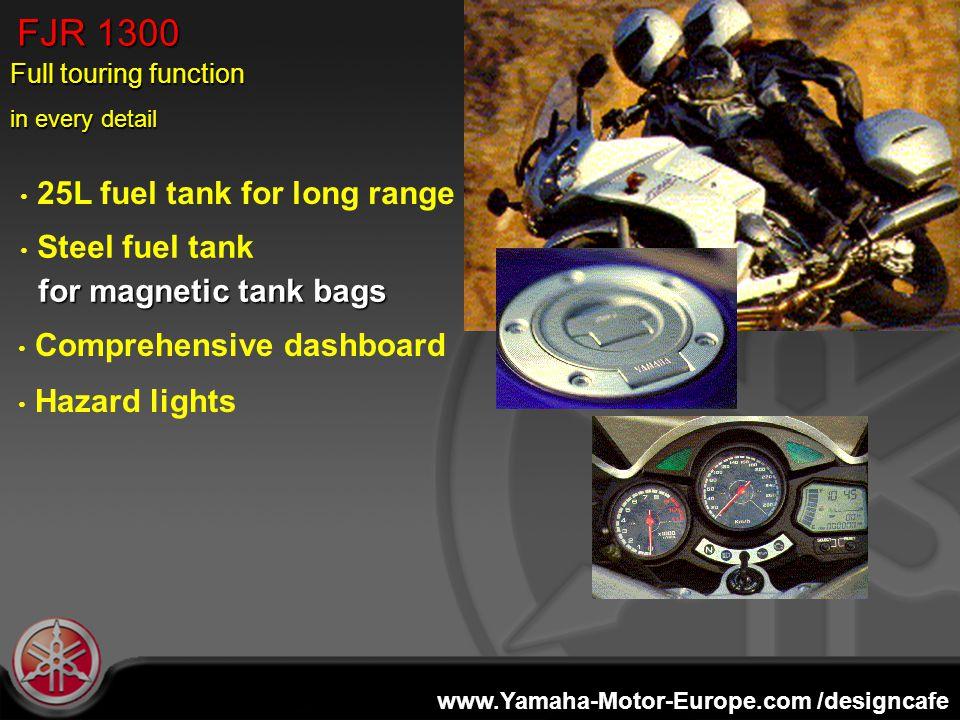 www.Yamaha-Motor-Europe.com /designcafe 25L fuel tank for long range FJR 1300 Steel fuel tank for magnetic tank bags for magnetic tank bags Comprehensive dashboard Hazard lights Full touring function in every detail