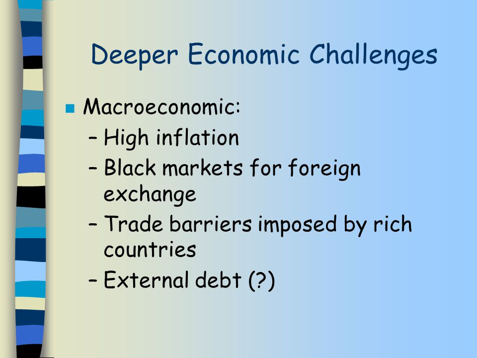 Deeper Economic Challenges n Macroeconomic: –High inflation –Black markets for foreign exchange –Trade barriers imposed by rich countries –External debt ( )