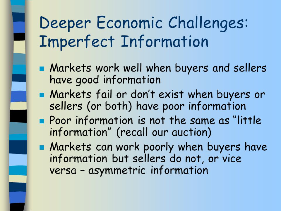 Deeper Economic Challenges: Imperfect Information n Markets work well when buyers and sellers have good information n Markets fail or don't exist when buyers or sellers (or both) have poor information n Poor information is not the same as little information (recall our auction) n Markets can work poorly when buyers have information but sellers do not, or vice versa – asymmetric information