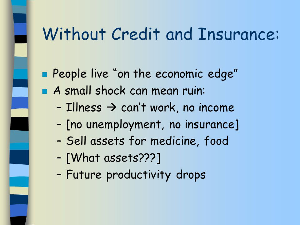Without Credit and Insurance: n People live on the economic edge n A small shock can mean ruin: –Illness  can't work, no income –[no unemployment, no insurance] –Sell assets for medicine, food –[What assets ] –Future productivity drops