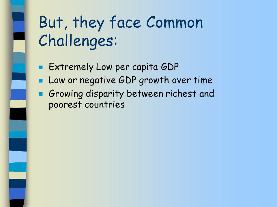 But, they face Common Challenges: n Extremely Low per capita GDP n Low or negative GDP growth over time n Growing disparity between richest and poorest countries