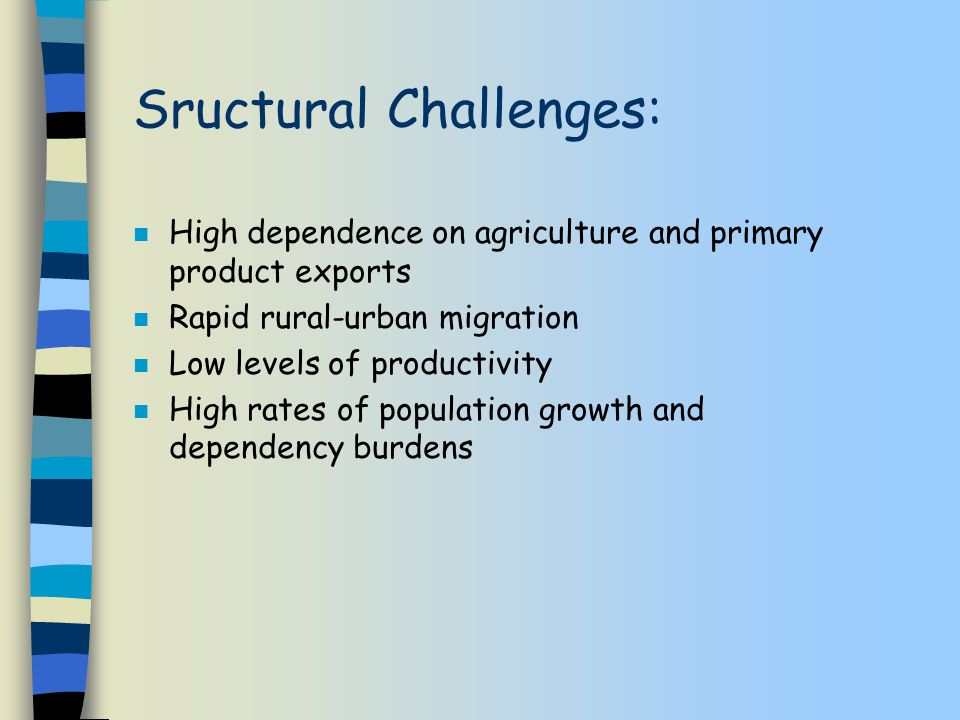 Sructural Challenges: n High dependence on agriculture and primary product exports n Rapid rural-urban migration n Low levels of productivity n High rates of population growth and dependency burdens