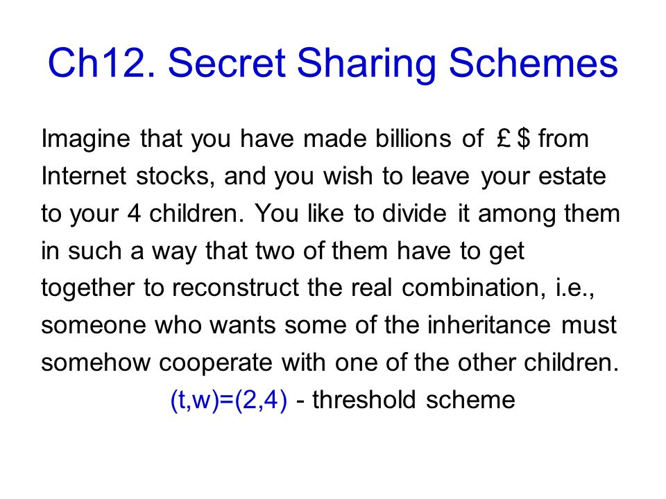 Ch12. Secret Sharing Schemes Imagine that you have made billions of £ $ from Internet stocks, and you wish to leave your estate to your 4 children. Yo