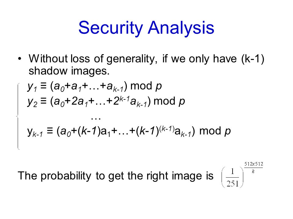 Security Analysis Without loss of generality, if we only have (k-1) shadow images. y 1 ≡ (a 0 +a 1 +…+a k-1 ) mod p y 2 ≡ (a 0 +2a 1 +…+2 k-1 a k-1 )