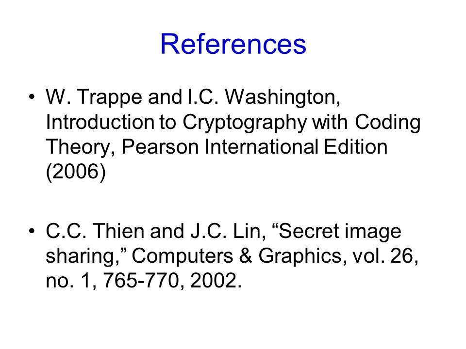 References W. Trappe and l.C. Washington, Introduction to Cryptography with Coding Theory, Pearson International Edition (2006) C.C. Thien and J.C. Li