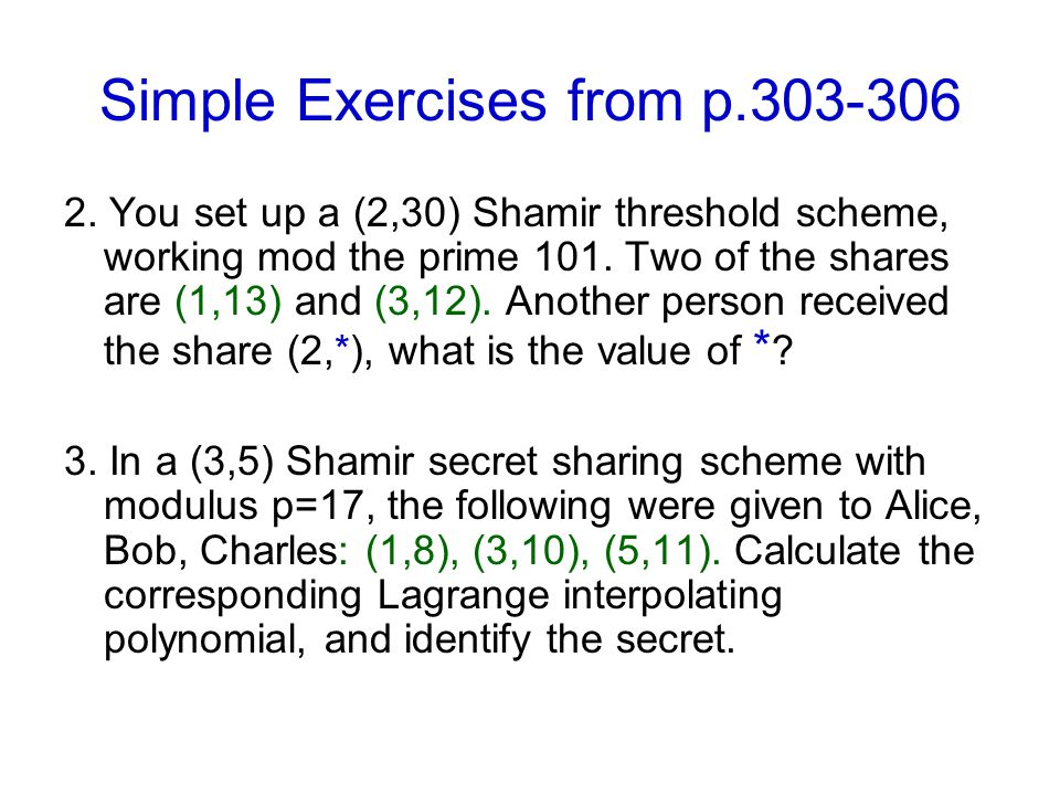 Simple Exercises from p.303-306 2. You set up a (2,30) Shamir threshold scheme, working mod the prime 101. Two of the shares are (1,13) and (3,12). An