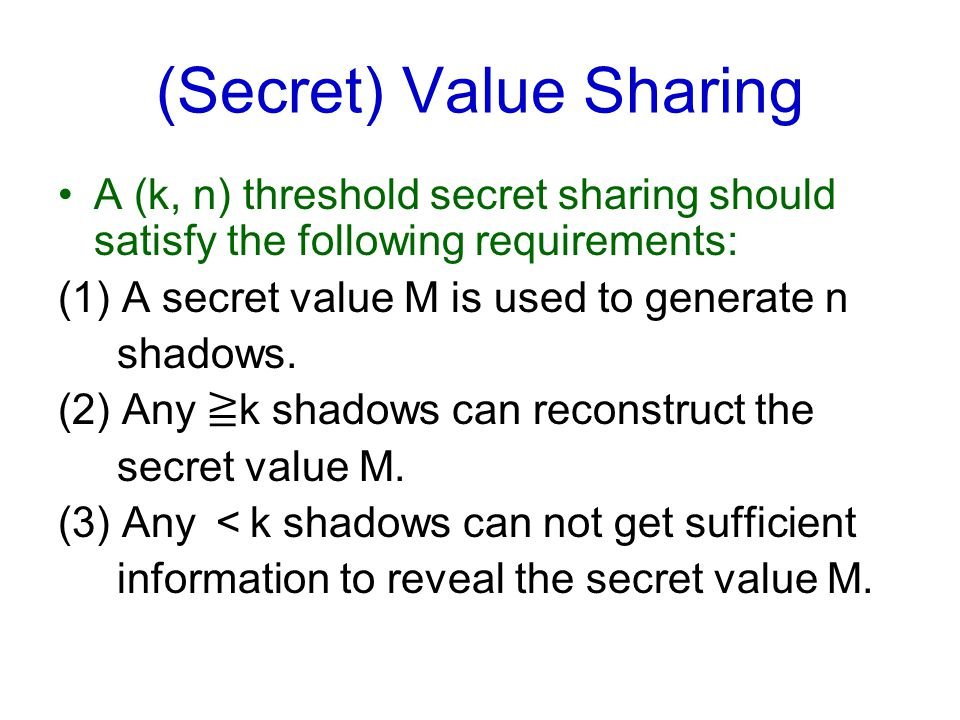 (Secret) Value Sharing A (k, n) threshold secret sharing should satisfy the following requirements: (1) A secret value M is used to generate n shadows
