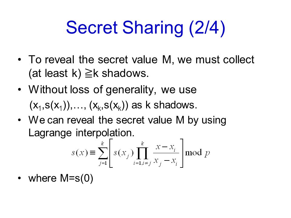 Secret Sharing (2/4) To reveal the secret value M, we must collect (at least k) ≧ k shadows. Without loss of generality, we use (x 1,s(x 1 )),…, (x k,