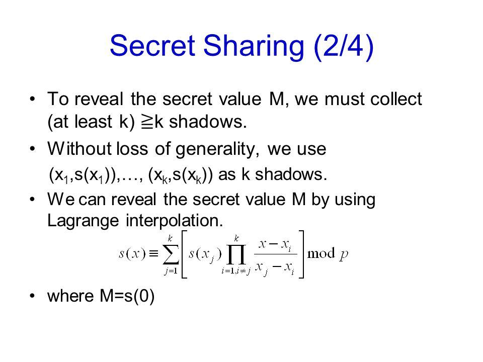 Secret Sharing (3/4) Example: (k, n)=(2, 4)-threshold secret sharing M=9,p=17 Given x 1 =1,x 2 =2,x 3 =3,x 4 =4 A polynomial equation can be defined as s(x) ≡ 9+13x mod 17 Then s(1)=5, s(2)=1, s(3)=14, s(4)=10 Four shadows: (1,5), (2,1), (3,14), (4,10)