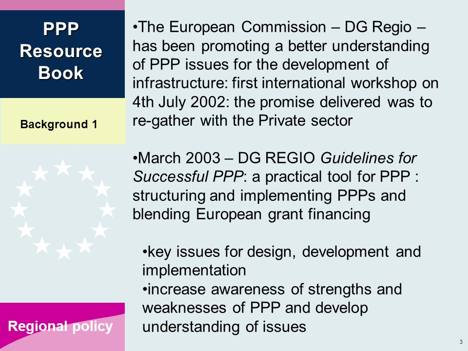 3 Regional policy The European Commission – DG Regio – has been promoting a better understanding of PPP issues for the development of infrastructure: first international workshop on 4th July 2002: the promise delivered was to re-gather with the Private sector March 2003 – DG REGIO Guidelines for Successful PPP: a practical tool for PPP : structuring and implementing PPPs and blending European grant financing key issues for design, development and implementation increase awareness of strengths and weaknesses of PPP and develop understanding of issues PPP Resource Book Background 1