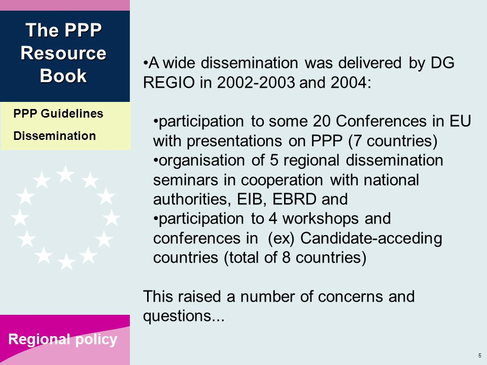 5 Regional policy A wide dissemination was delivered by DG REGIO in 2002-2003 and 2004: participation to some 20 Conferences in EU with presentations on PPP (7 countries) organisation of 5 regional dissemination seminars in cooperation with national authorities, EIB, EBRD and participation to 4 workshops and conferences in (ex) Candidate-acceding countries (total of 8 countries) This raised a number of concerns and questions...