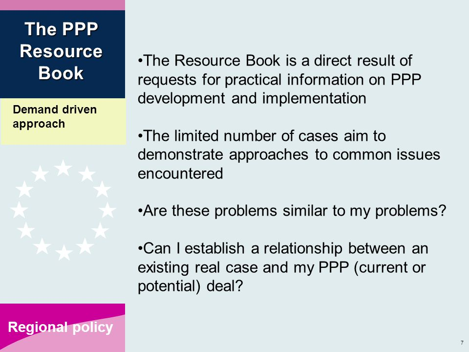 7 Regional policy The Resource Book is a direct result of requests for practical information on PPP development and implementation The limited number