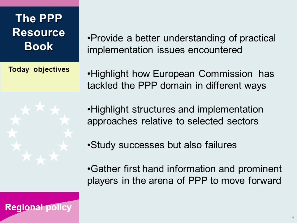 9 Regional policy Provide a better understanding of practical implementation issues encountered Highlight how European Commission has tackled the PPP domain in different ways Highlight structures and implementation approaches relative to selected sectors Study successes but also failures Gather first hand information and prominent players in the arena of PPP to move forward The PPP Resource Book Today objectives