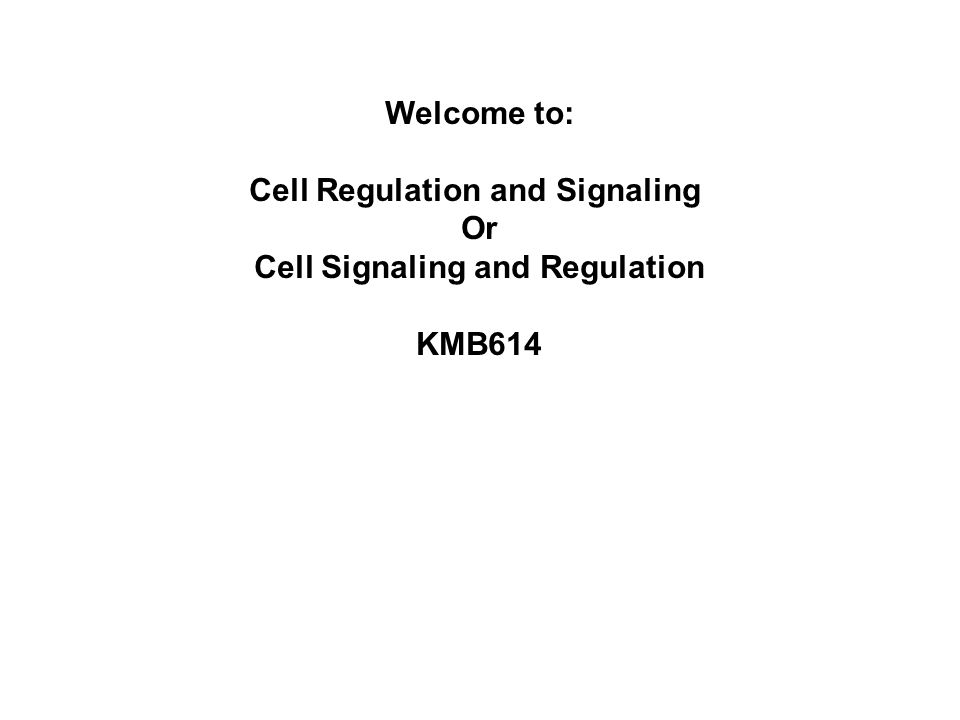 Welcome to: Cell Regulation and Signaling Or Cell Signaling and Regulation KMB614